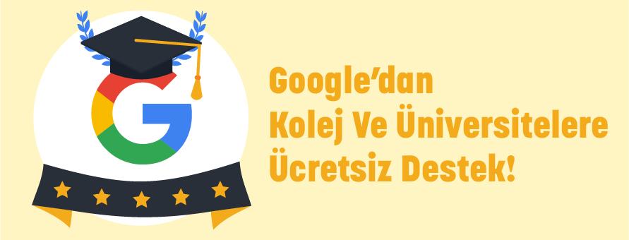 Google'dan Kolej ve Üniversitelere Ücretsiz Destek!