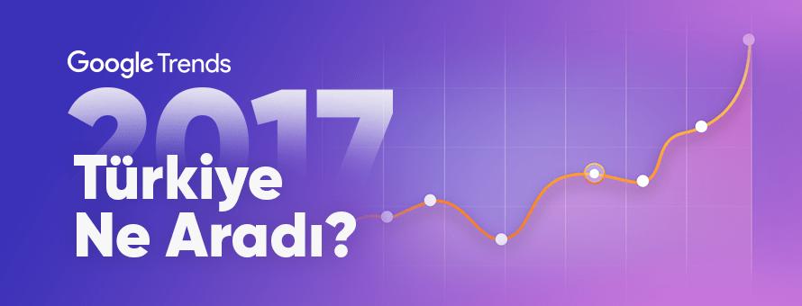 2017 Yılında Türkiye, Google'da En Çok Neleri Aradı?