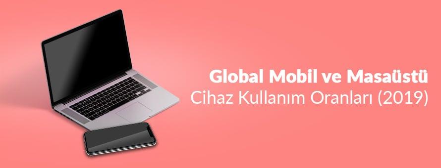 Global Mobil ve Masaüstü Cihaz Kullanım Oranları (2019)