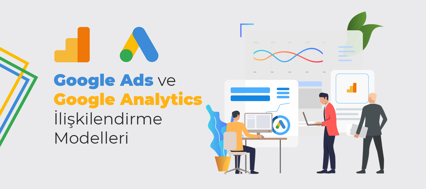 Google Ads ve Google Analytics İlişkilendirme Modelleri