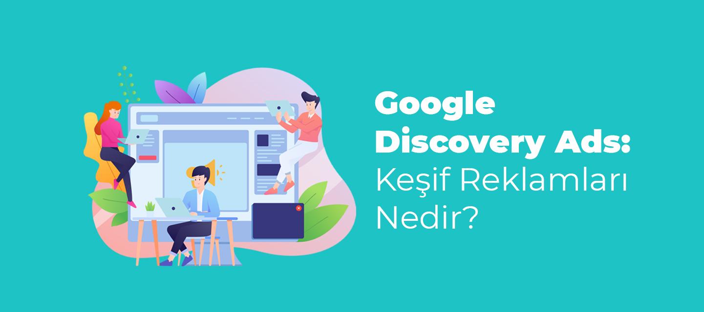 Google Discovery Ads: Keşif Reklamları Nedir?