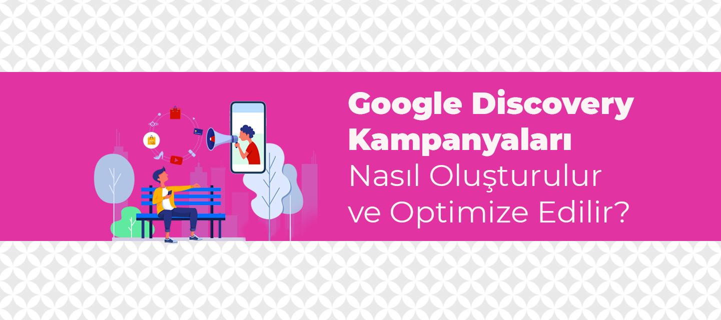 Google Discovery Kampanyaları Nasıl Oluşturulur ve Optimize Edilir?