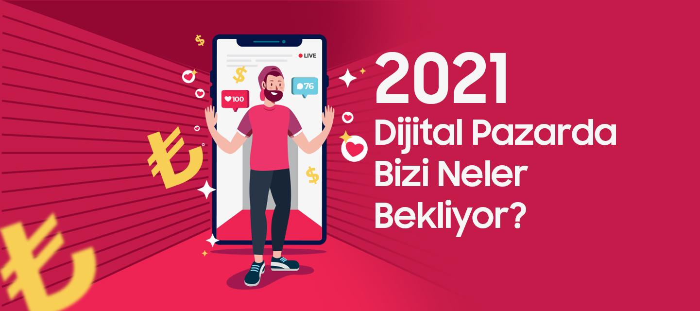 2021 Dijital Pazarda Bizi Neler Bekliyor?