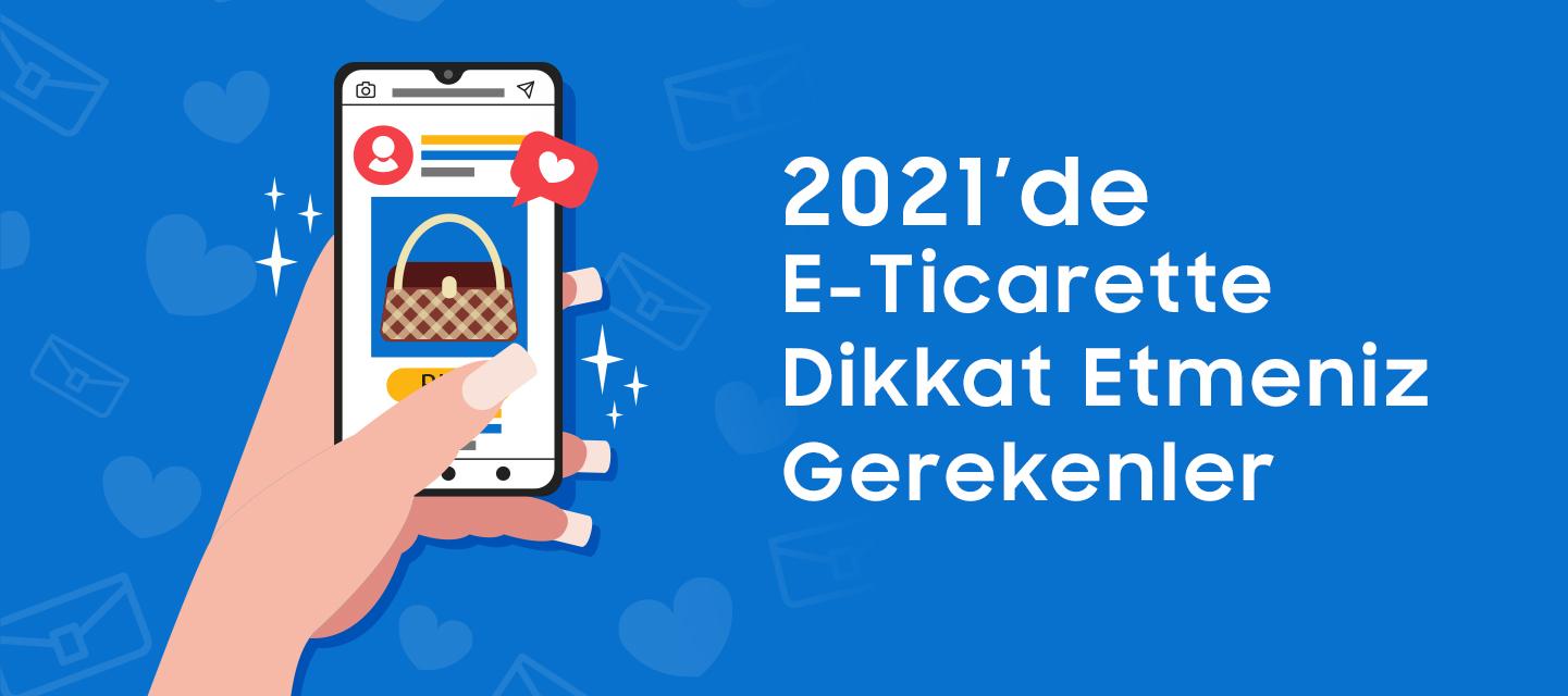 2021'de E-Ticarette Dikkat Etmeniz Gerekenler