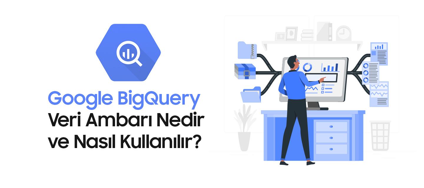 Google-BigQuery-Veri-Ambari-Nedir-ve-Nasil-Kullanilir